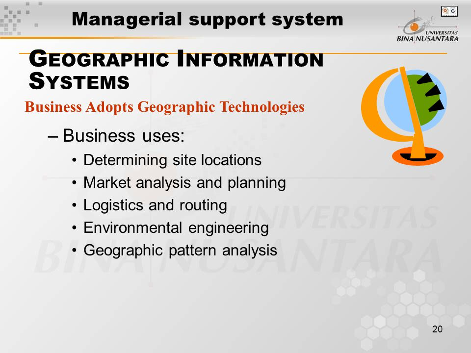 20 Business Adopts Geographic Technologies G EOGRAPHIC I NFORMATION S YSTEMS –Business uses: Determining site locations Market analysis and planning Logistics and routing Environmental engineering Geographic pattern analysis Managerial support system