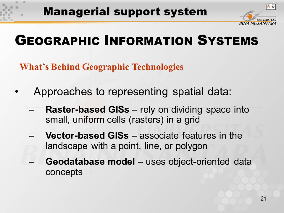 21 Approaches to representing spatial data: –Raster-based GISs – rely on dividing space into small, uniform cells (rasters) in a grid –Vector-based GISs – associate features in the landscape with a point, line, or polygon –Geodatabase model – uses object-oriented data concepts What's Behind Geographic Technologies G EOGRAPHIC I NFORMATION S YSTEMS Managerial support system