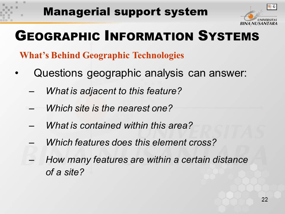 22 Questions geographic analysis can answer: –What is adjacent to this feature.