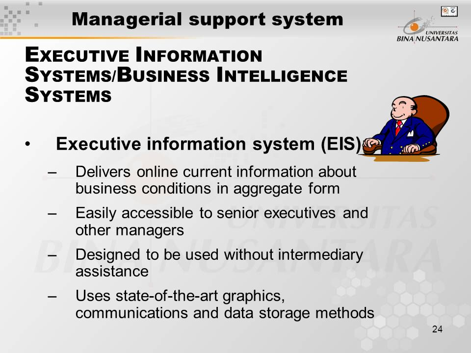 24 E XECUTIVE I NFORMATION S YSTEMS/ B USINESS I NTELLIGENCE S YSTEMS Executive information system (EIS): –Delivers online current information about business conditions in aggregate form –Easily accessible to senior executives and other managers –Designed to be used without intermediary assistance –Uses state-of-the-art graphics, communications and data storage methods Managerial support system