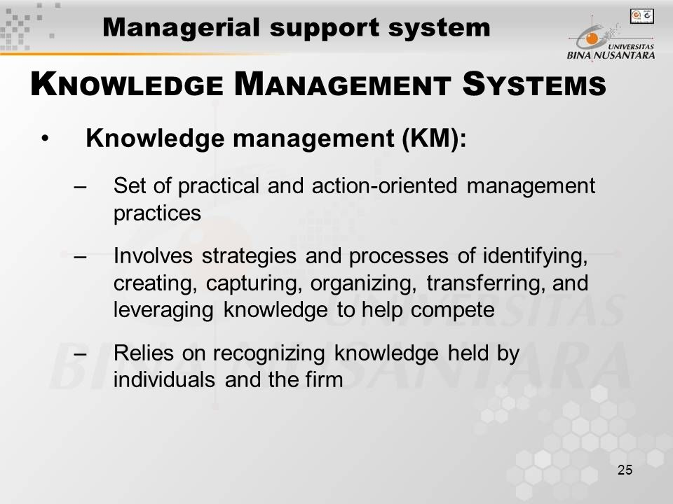 25 Knowledge management (KM): –Set of practical and action-oriented management practices –Involves strategies and processes of identifying, creating, capturing, organizing, transferring, and leveraging knowledge to help compete –Relies on recognizing knowledge held by individuals and the firm K NOWLEDGE M ANAGEMENT S YSTEMS Managerial support system