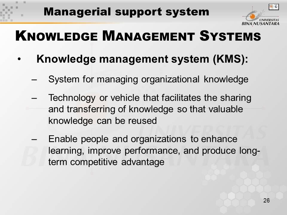 26 Knowledge management system (KMS): –System for managing organizational knowledge –Technology or vehicle that facilitates the sharing and transferring of knowledge so that valuable knowledge can be reused –Enable people and organizations to enhance learning, improve performance, and produce long- term competitive advantage K NOWLEDGE M ANAGEMENT S YSTEMS Managerial support system
