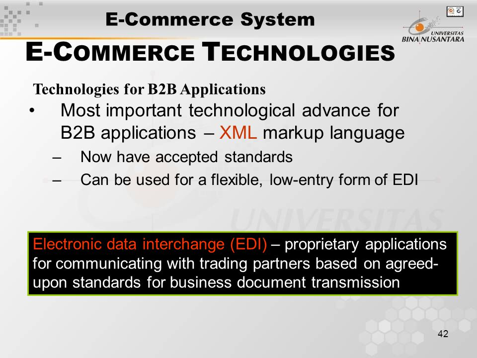 42 E-C OMMERCE T ECHNOLOGIES Technologies for B2B Applications Most important technological advance for B2B applications – XML markup language –Now have accepted standards –Can be used for a flexible, low-entry form of EDI Electronic data interchange (EDI) – proprietary applications for communicating with trading partners based on agreed- upon standards for business document transmission E-Commerce System