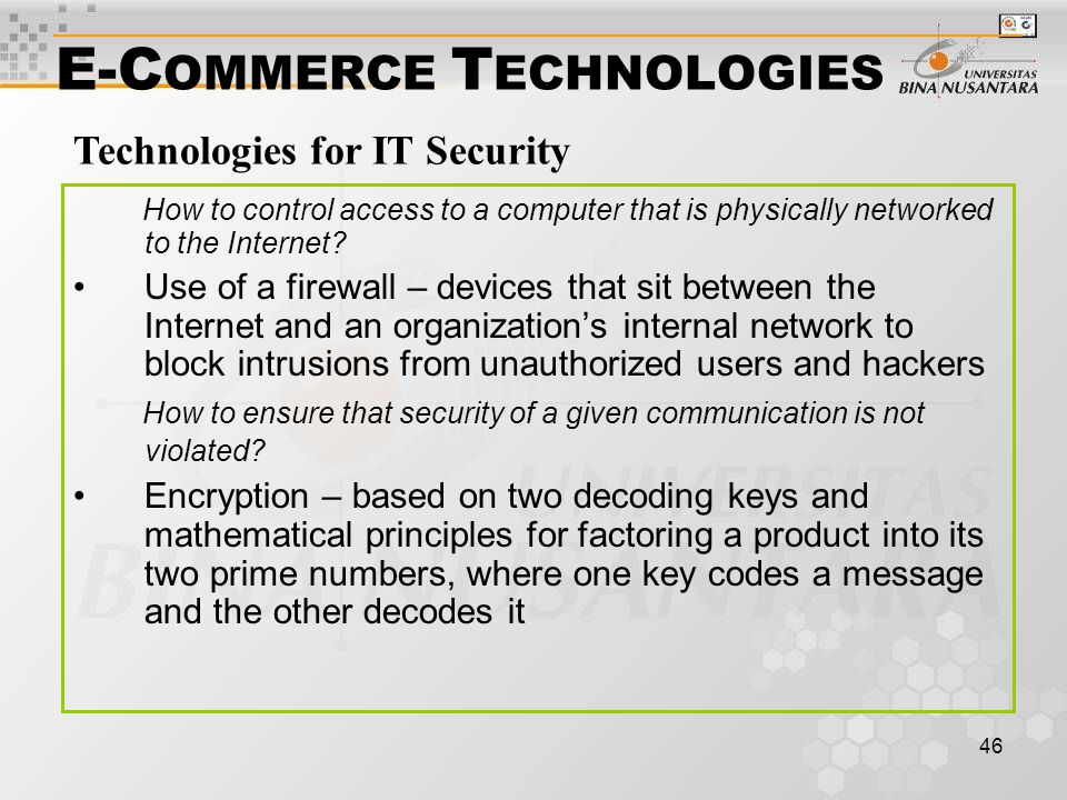 46 E-C OMMERCE T ECHNOLOGIES How to control access to a computer that is physically networked to the Internet? Use of a firewall – devices that sit be