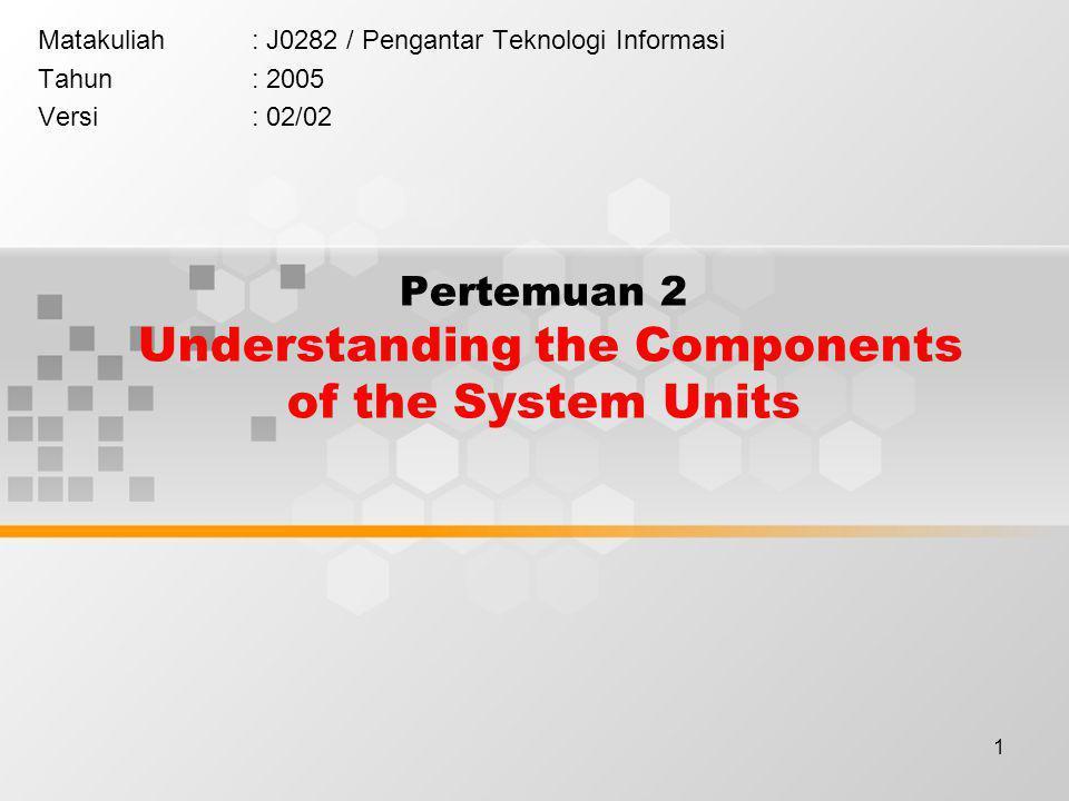 1 Pertemuan 2 Understanding the Components of the System Units Matakuliah: J0282 / Pengantar Teknologi Informasi Tahun: 2005 Versi: 02/02