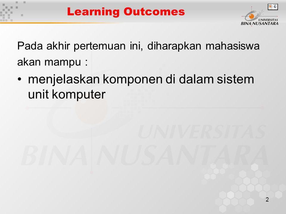 2 Learning Outcomes Pada akhir pertemuan ini, diharapkan mahasiswa akan mampu : menjelaskan komponen di dalam sistem unit komputer