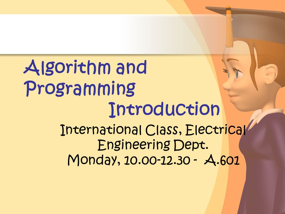 Algorithm and Programming Introduction International Class, Electrical Engineering Dept. Monday, 10.00-12.30 - A.601