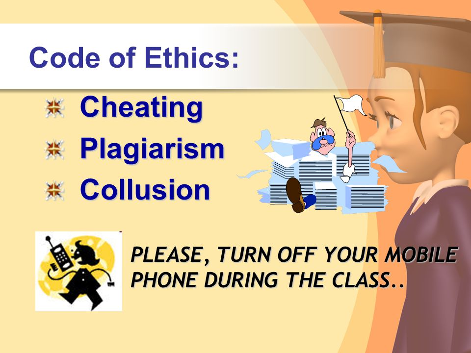 Code of Ethics:CheatingPlagiarismCollusion PLEASE, TURN OFF YOUR MOBILE PHONE DURING THE CLASS..