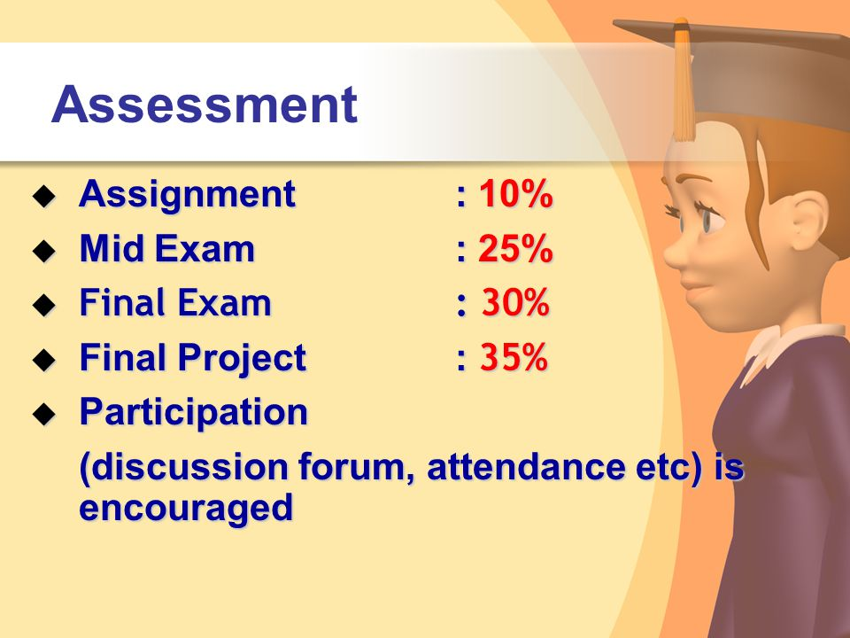 Assessment  Assignment: 10%  Mid Exam: 25%  Final Exam: 30%  Final Project : 35%  Participation (discussion forum, attendance etc) is encouraged