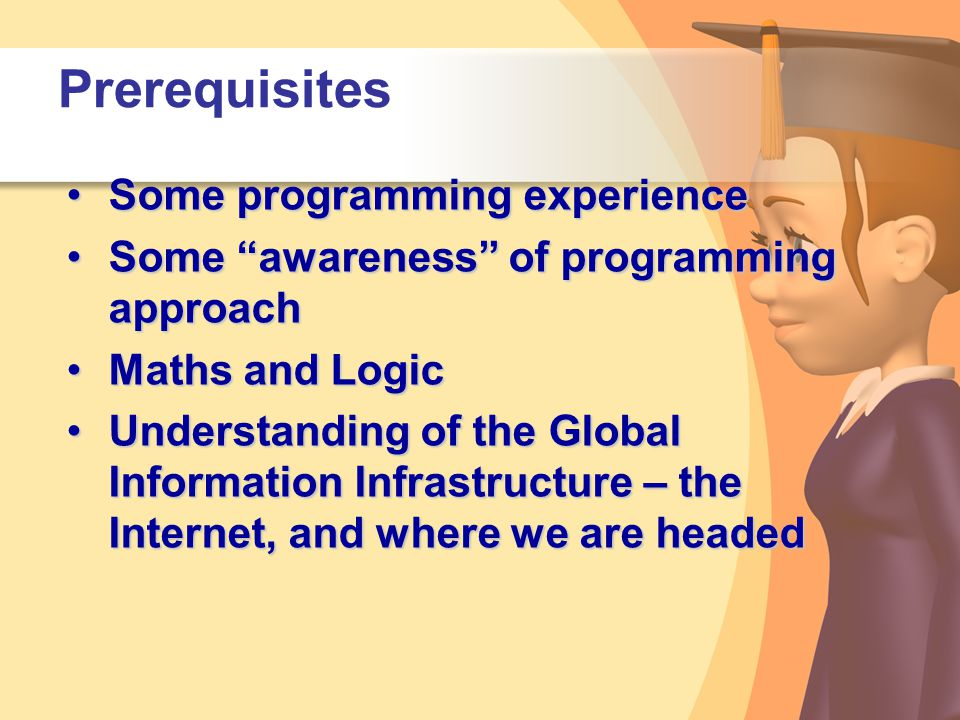 "Prerequisites Some programming experienceSome programming experience Some ""awareness"" of programming approachSome ""awareness"" of programming approach"