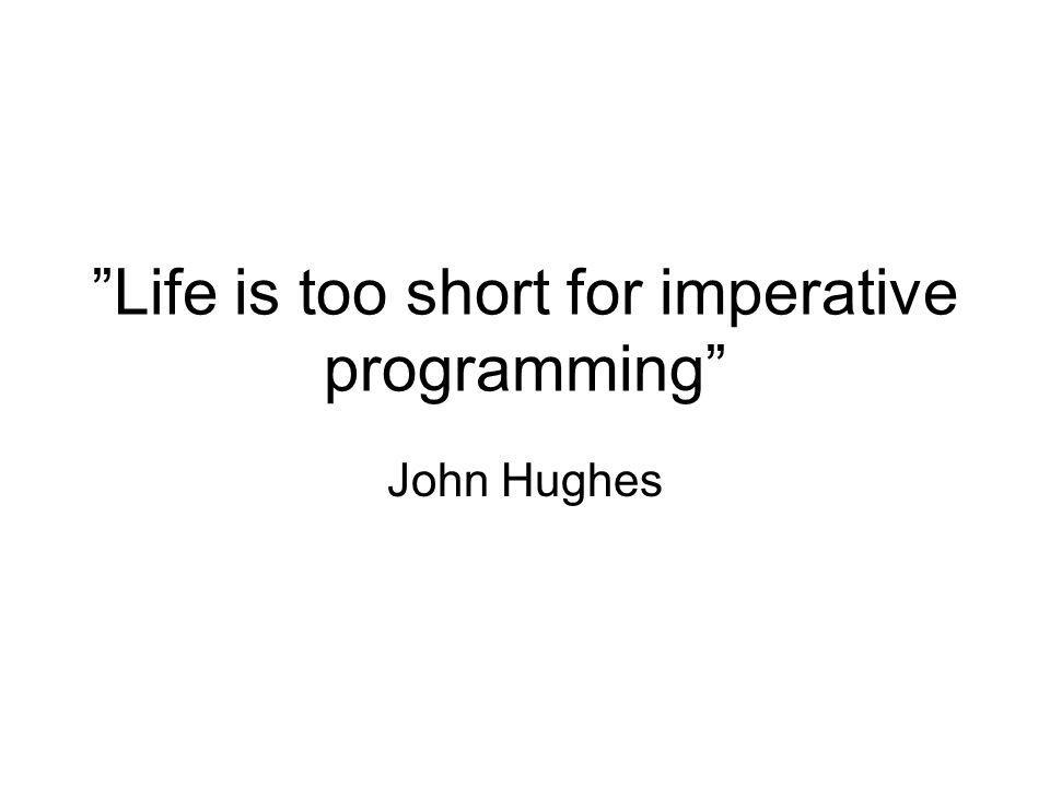 Life is too short for imperative programming John Hughes