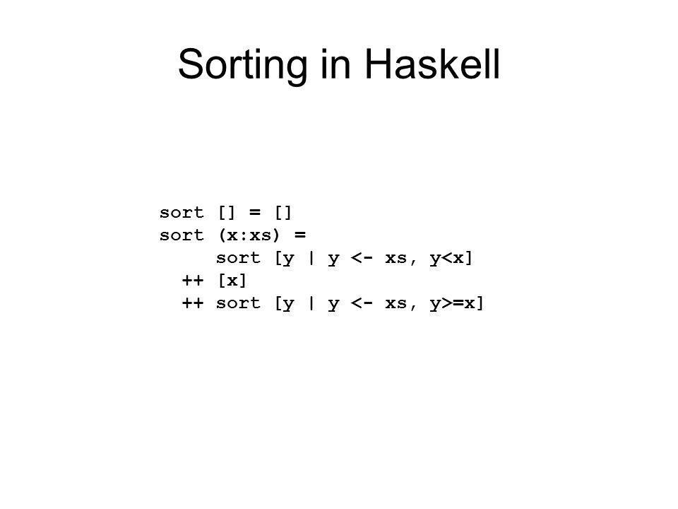 Sorting in Haskell sort [] = [] sort (x:xs) = sort [y | y <- xs, y<x] ++ [x] ++ sort [y | y =x]