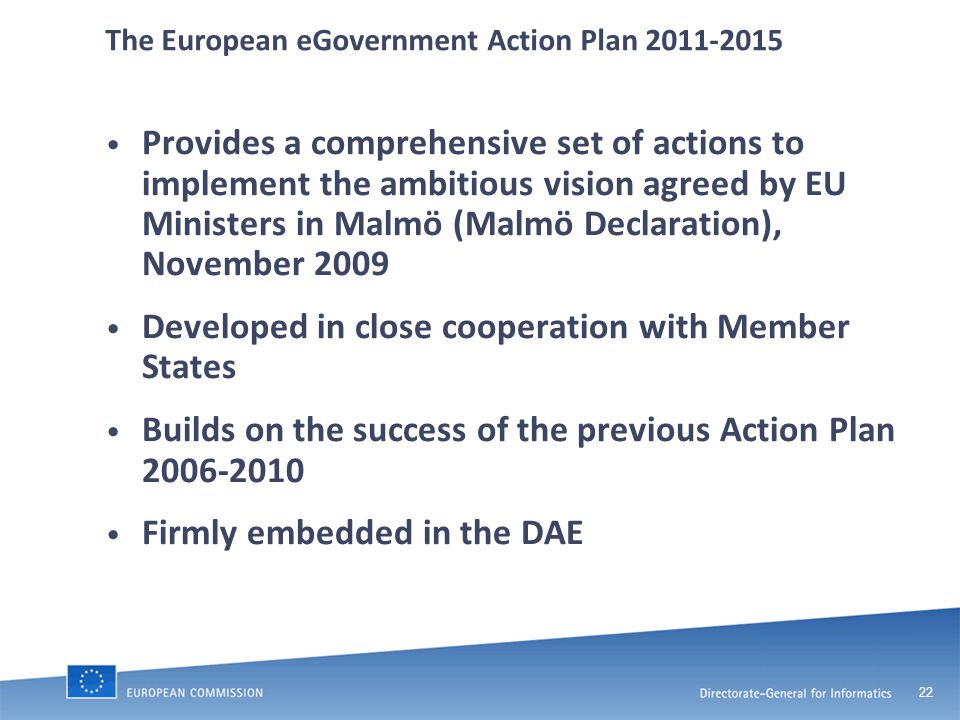 22 The European eGovernment Action Plan 2011-2015 Provides a comprehensive set of actions to implement the ambitious vision agreed by EU Ministers in Malmö (Malmö Declaration), November 2009 Developed in close cooperation with Member States Builds on the success of the previous Action Plan 2006-2010 Firmly embedded in the DAE