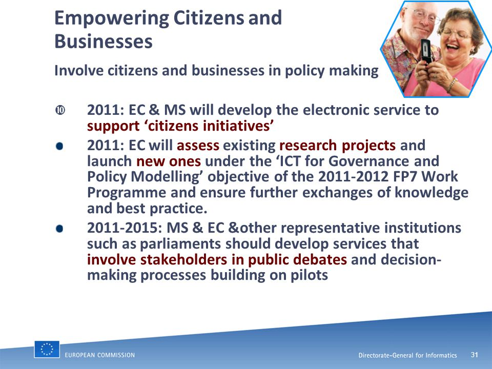 31 Empowering Citizens and Businesses Involve citizens and businesses in policy making  2011: EC & MS will develop the electronic service to support 'citizens initiatives' 2011: EC will assess existing research projects and launch new ones under the 'ICT for Governance and Policy Modelling' objective of the 2011-2012 FP7 Work Programme and ensure further exchanges of knowledge and best practice.