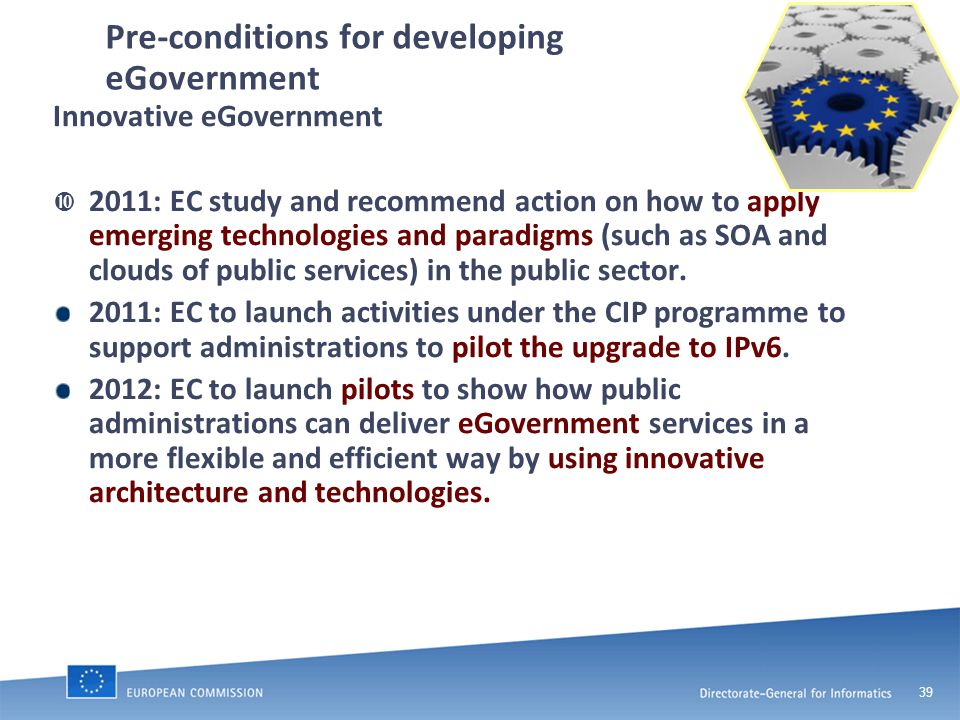 39 Pre-conditions for developing eGovernment Innovative eGovernment  2011: EC study and recommend action on how to apply emerging technologies and paradigms (such as SOA and clouds of public services) in the public sector.