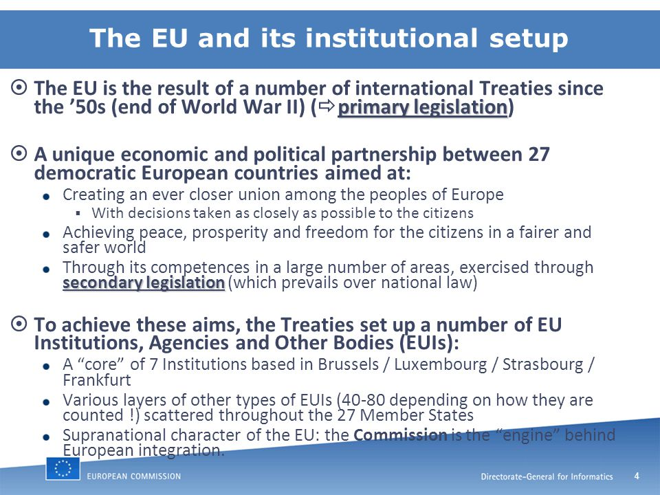4 The EU and its institutional setup primary legislation  The EU is the result of a number of international Treaties since the '50s (end of World War II) (  primary legislation)  A unique economic and political partnership between 27 democratic European countries aimed at: Creating an ever closer union among the peoples of Europe  With decisions taken as closely as possible to the citizens Achieving peace, prosperity and freedom for the citizens in a fairer and safer world secondary legislation Through its competences in a large number of areas, exercised through secondary legislation (which prevails over national law)  To achieve these aims, the Treaties set up a number of EU Institutions, Agencies and Other Bodies (EUIs): A core of 7 Institutions based in Brussels / Luxembourg / Strasbourg / Frankfurt Various layers of other types of EUIs (40-80 depending on how they are counted !) scattered throughout the 27 Member States Supranational character of the EU: the Commission is the engine behind European integration.