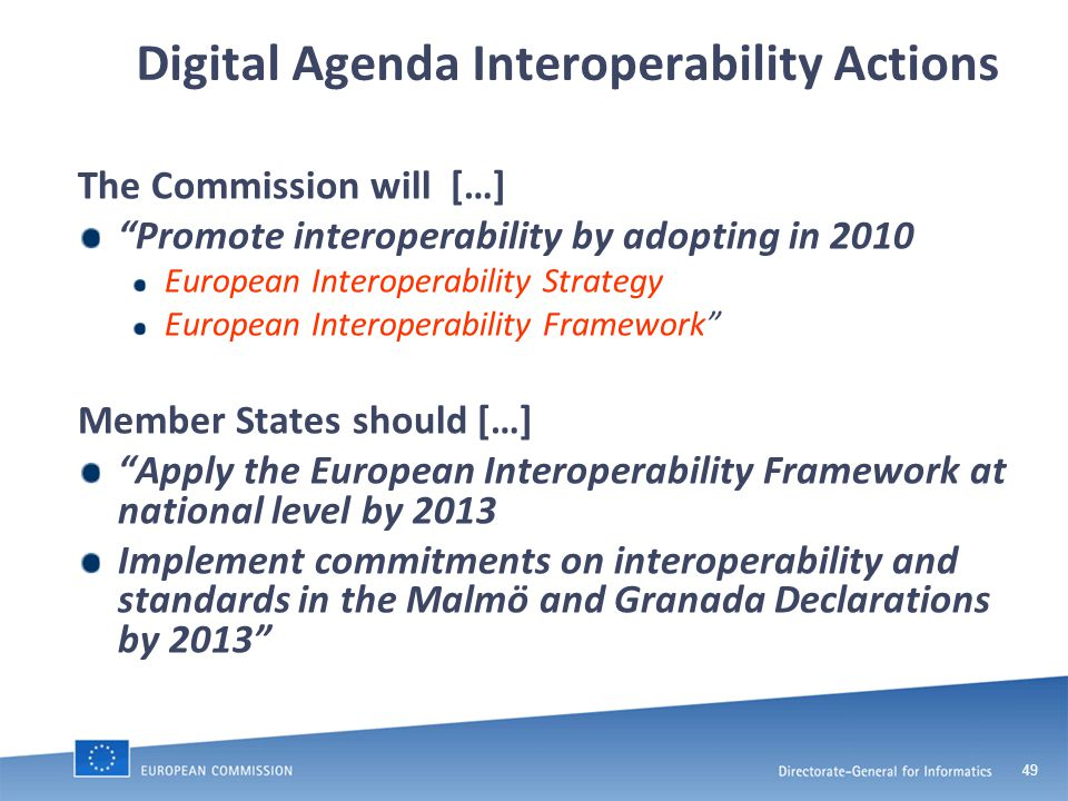 49 Digital Agenda Interoperability Actions The Commission will […] Promote interoperability by adopting in 2010 European Interoperability Strategy European Interoperability Framework Member States should […] Apply the European Interoperability Framework at national level by 2013 Implement commitments on interoperability and standards in the Malmö and Granada Declarations by 2013
