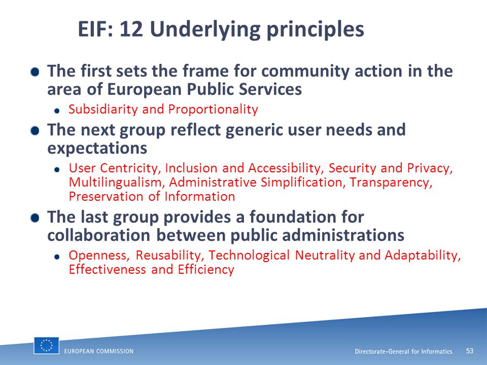 53 EIF: 12 Underlying principles The first sets the frame for community action in the area of European Public Services Subsidiarity and Proportionality The next group reflect generic user needs and expectations User Centricity, Inclusion and Accessibility, Security and Privacy, Multilingualism, Administrative Simplification, Transparency, Preservation of Information The last group provides a foundation for collaboration between public administrations Openness, Reusability, Technological Neutrality and Adaptability, Effectiveness and Efficiency