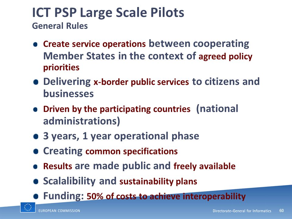 60 ICT PSP Large Scale Pilots General Rules Create service operations between cooperating Member States in the context of agreed policy priorities Delivering x-border public services to citizens and businesses Driven by the participating countries (national administrations) 3 years, 1 year operational phase Creating common specifications Results are made public and freely available Scalalibility and sustainability plans Funding: 50% of costs to achieve interoperability