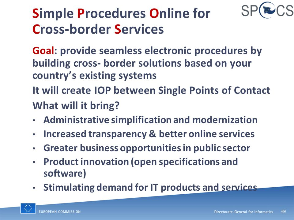 69 Simple Procedures Online for Cross-border Services Goal: provide seamless electronic procedures by building cross- border solutions based on your country's existing systems It will create IOP between Single Points of Contact What will it bring.