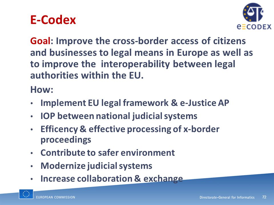 72 E-Codex Goal: Improve the cross-border access of citizens and businesses to legal means in Europe as well as to improve the interoperability between legal authorities within the EU.