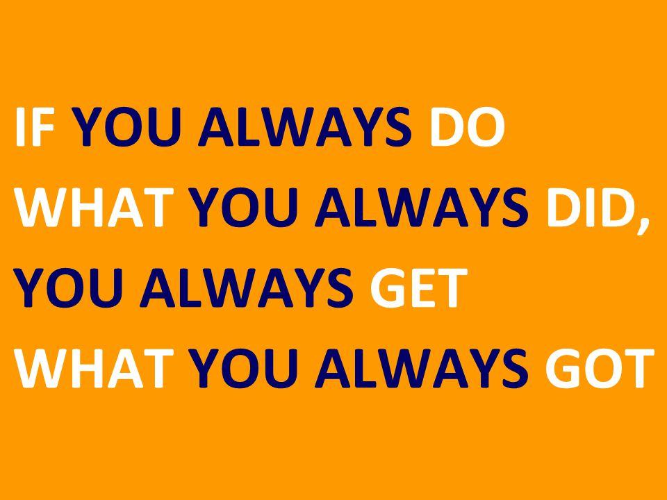 78 IF YOU ALWAYS DO WHAT YOU ALWAYS DID, YOU ALWAYS GET WHAT YOU ALWAYS GOT
