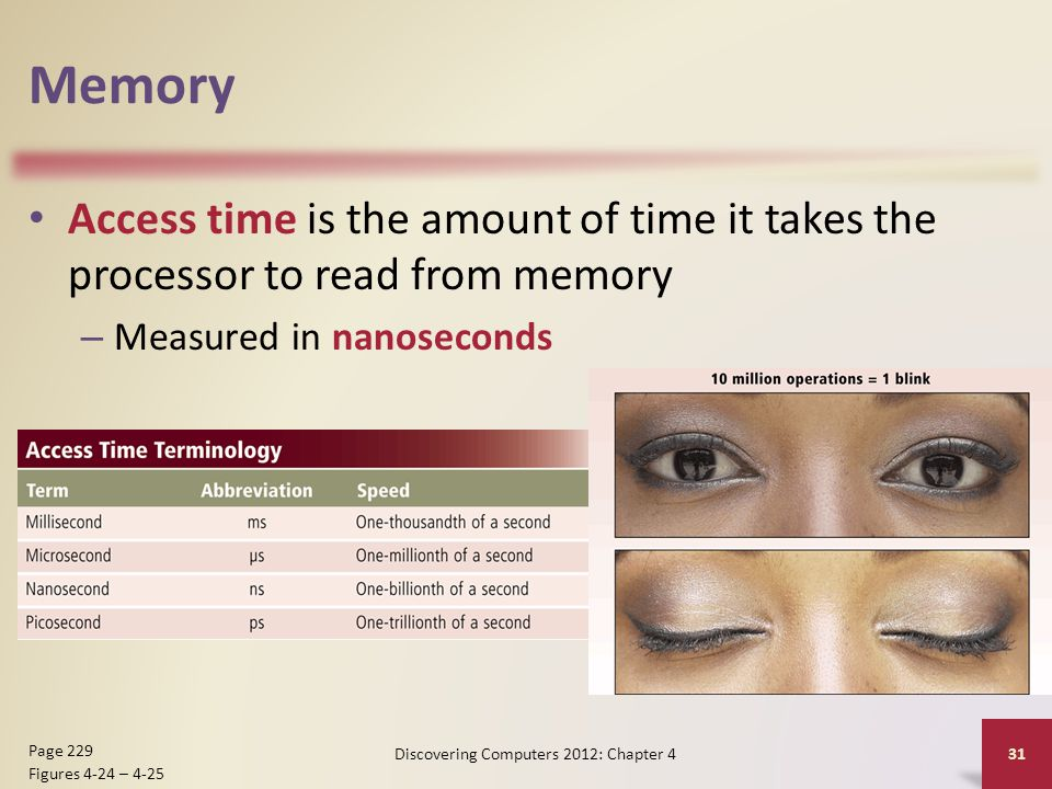 Memory Access time is the amount of time it takes the processor to read from memory – Measured in nanoseconds Discovering Computers 2012: Chapter 4 31