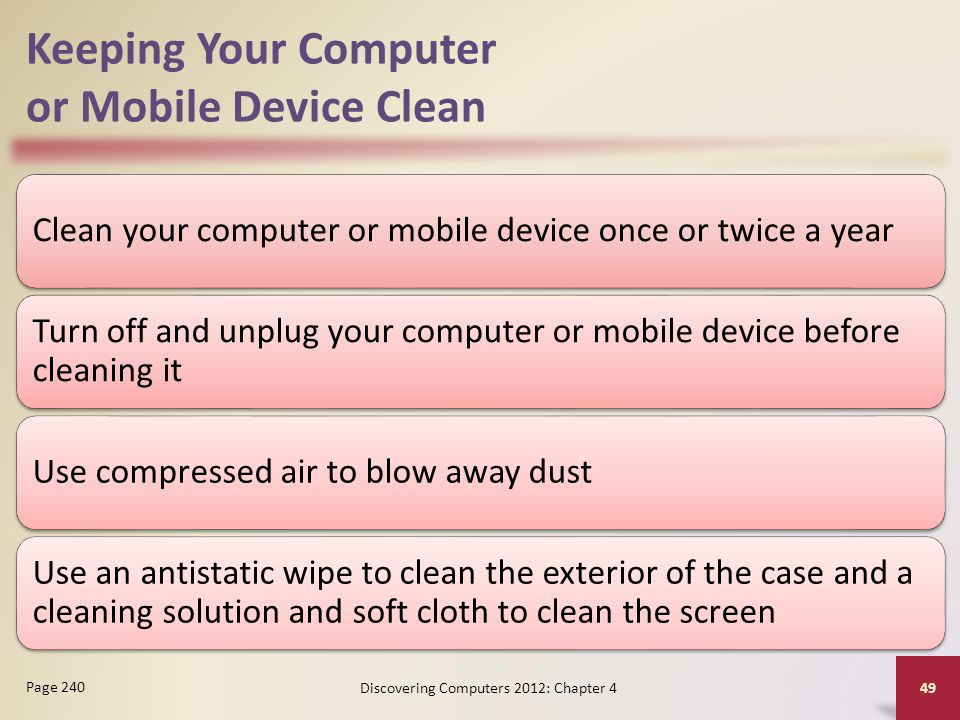 Keeping Your Computer or Mobile Device Clean Clean your computer or mobile device once or twice a year Turn off and unplug your computer or mobile dev