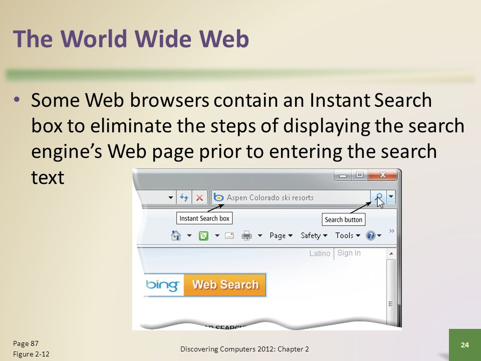 The World Wide Web Some Web browsers contain an Instant Search box to eliminate the steps of displaying the search engine's Web page prior to entering