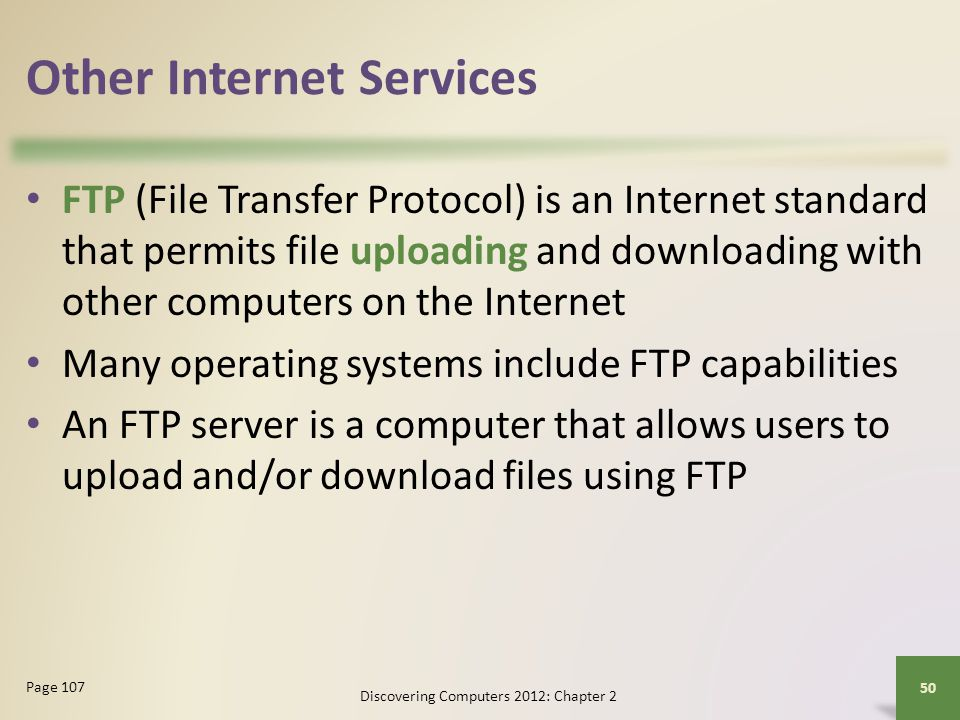 Other Internet Services FTP (File Transfer Protocol) is an Internet standard that permits file uploading and downloading with other computers on the I