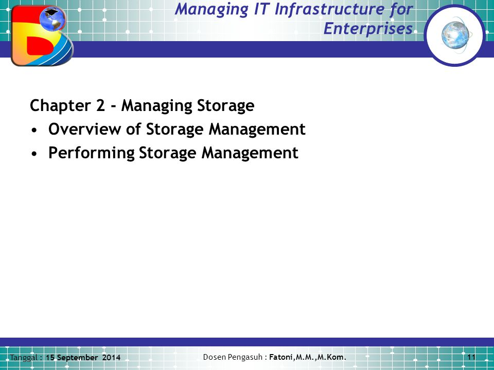 Tanggal : 15 September 2014 Dosen Pengasuh : Fatoni,M.M.,M.Kom.11 Managing IT Infrastructure for Enterprises Chapter 2 - Managing Storage Overview of Storage Management Performing Storage Management