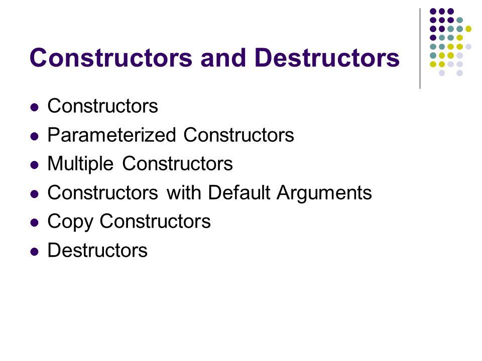 Constructors and Destructors Constructors Parameterized Constructors Multiple Constructors Constructors with Default Arguments Copy Constructors Destr