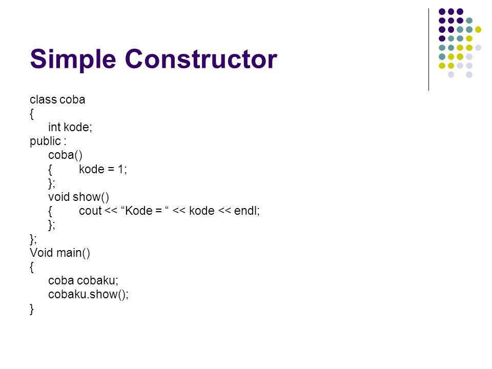"""Simple Constructor class coba { int kode; public : coba() {kode = 1; }; void show() {cout << """"Kode = """" << kode << endl; }; Void main() { coba cobaku;"""