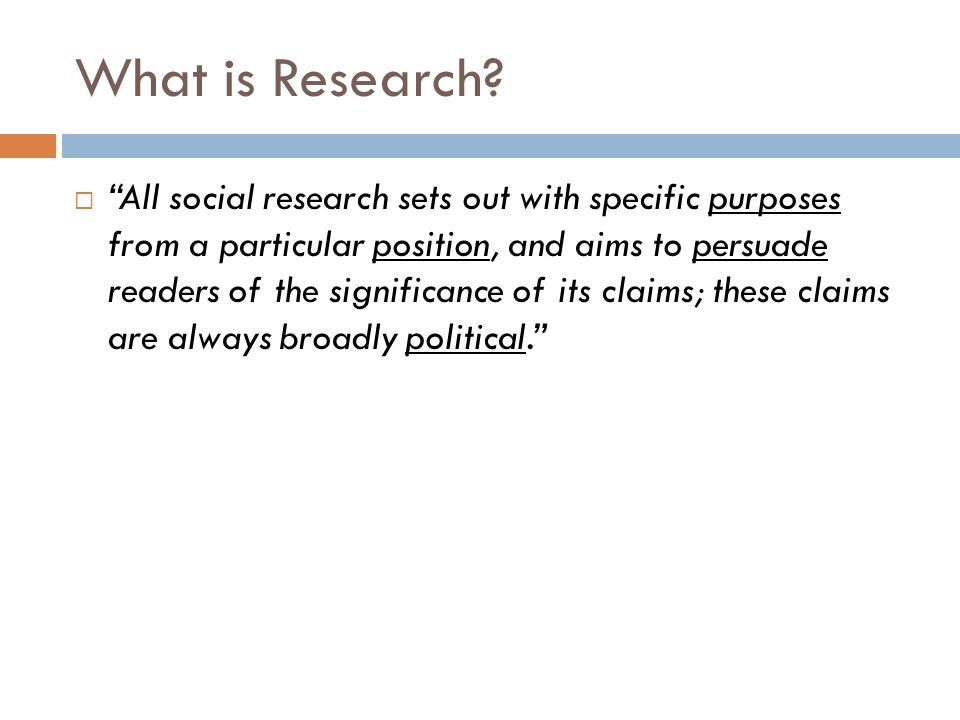 """What is Research?  """"All social research sets out with specific purposes from a particular position, and aims to persuade readers of the significance"""