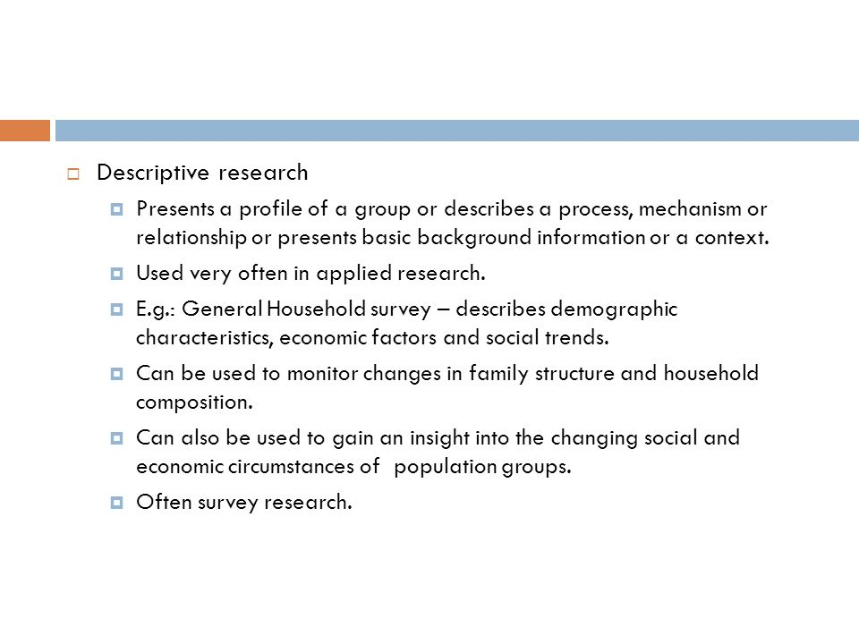  Descriptive research  Presents a profile of a group or describes a process, mechanism or relationship or presents basic background information or a