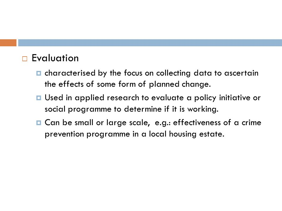  Evaluation  characterised by the focus on collecting data to ascertain the effects of some form of planned change.  Used in applied research to ev