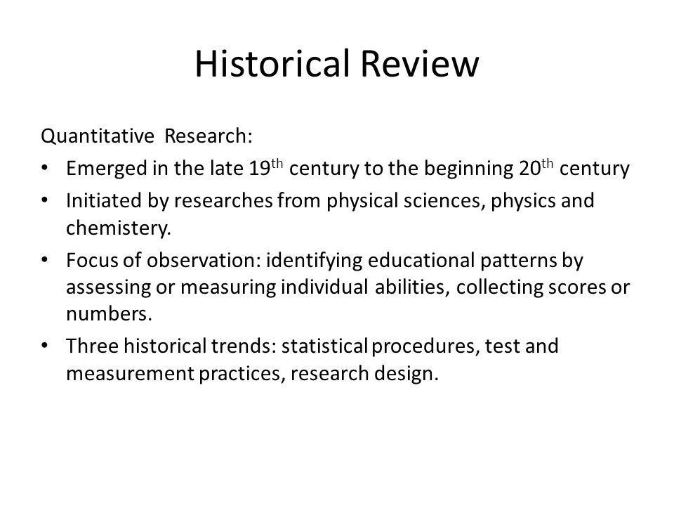 Historical Review Qualitative Research: Developed during the late 19 th century to the beginning of 20 th century Used in education more recent than that of quantitative research Three themes that shape its history in education: philosophical ideas, procedural developments, participatory and advocacy practices.