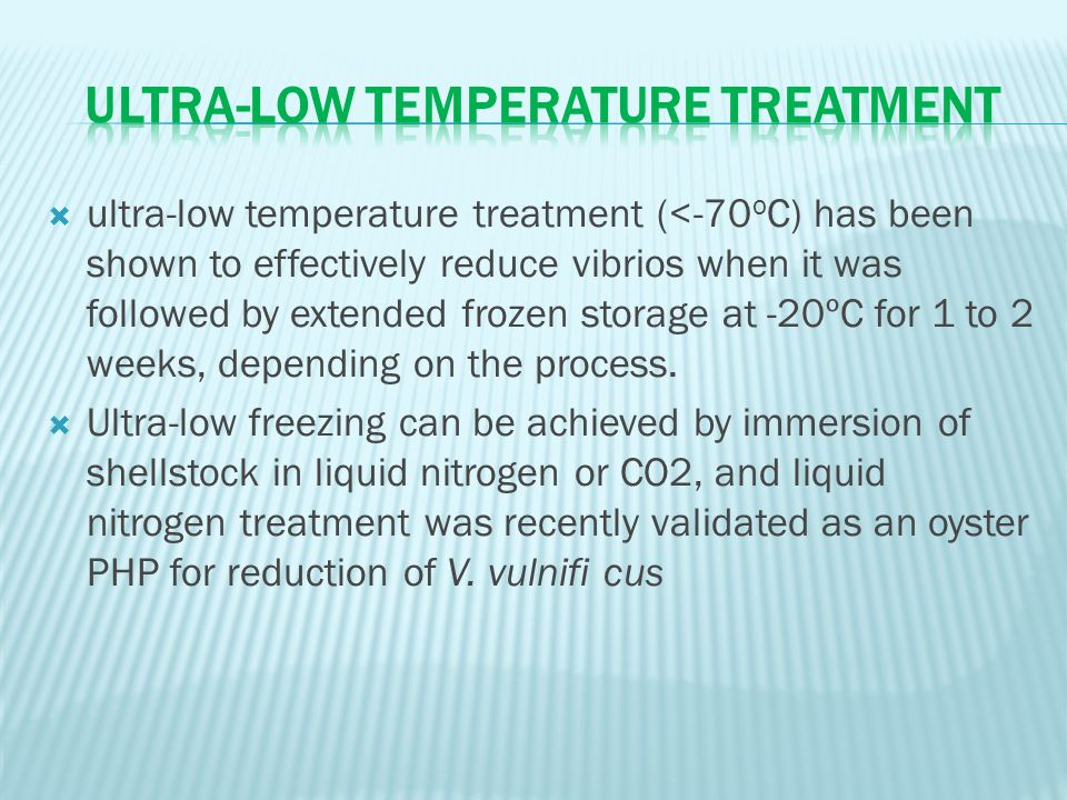  ultra-low temperature treatment (<-70 o C) has been shown to effectively reduce vibrios when it was followed by extended frozen storage at -20ºC for 1 to 2 weeks, depending on the process.