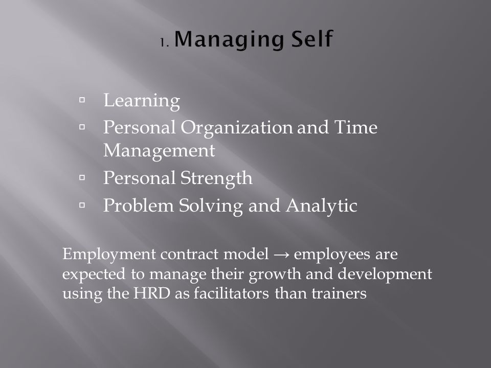  Learning  Personal Organization and Time Management  Personal Strength  Problem Solving and Analytic Employment contract model → employees are expected to manage their growth and development using the HRD as facilitators than trainers
