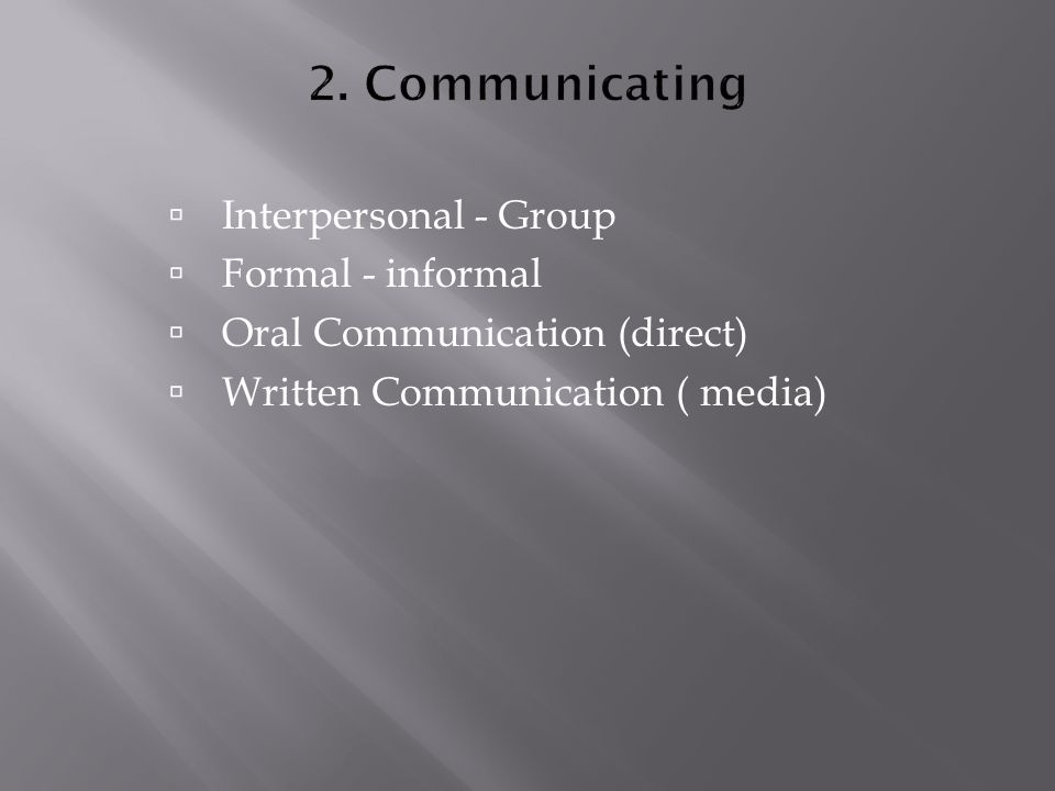  Interpersonal - Group  Formal - informal  Oral Communication (direct)  Written Communication ( media)