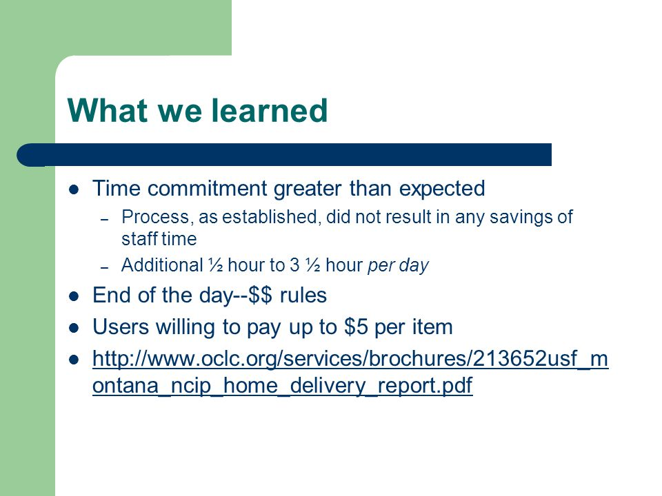 What we learned Time commitment greater than expected – Process, as established, did not result in any savings of staff time – Additional ½ hour to 3 ½ hour per day End of the day--$$ rules Users willing to pay up to $5 per item http://www.oclc.org/services/brochures/213652usf_m ontana_ncip_home_delivery_report.pdf http://www.oclc.org/services/brochures/213652usf_m ontana_ncip_home_delivery_report.pdf