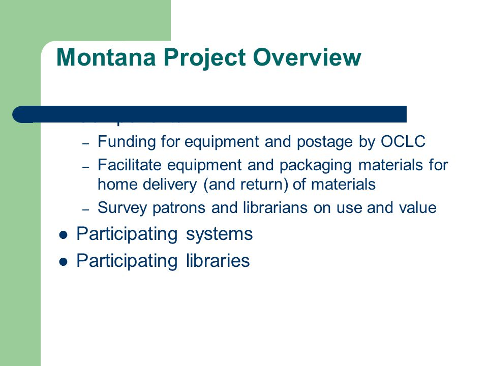 Montana Project Overview Components – Funding for equipment and postage by OCLC – Facilitate equipment and packaging materials for home delivery (and return) of materials – Survey patrons and librarians on use and value Participating systems Participating libraries