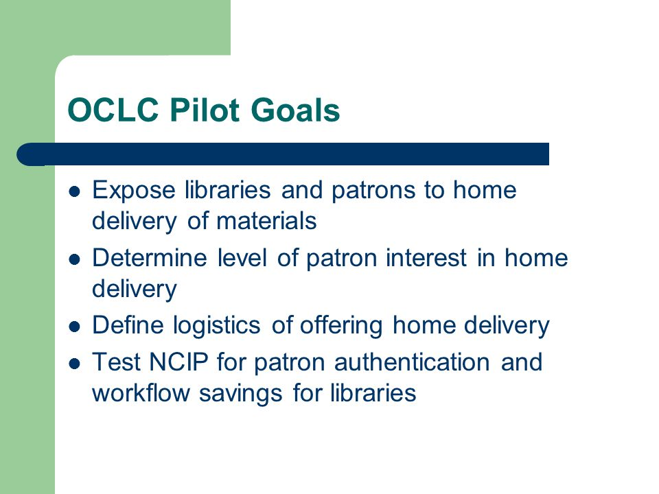 OCLC Pilot Goals Expose libraries and patrons to home delivery of materials Determine level of patron interest in home delivery Define logistics of offering home delivery Test NCIP for patron authentication and workflow savings for libraries