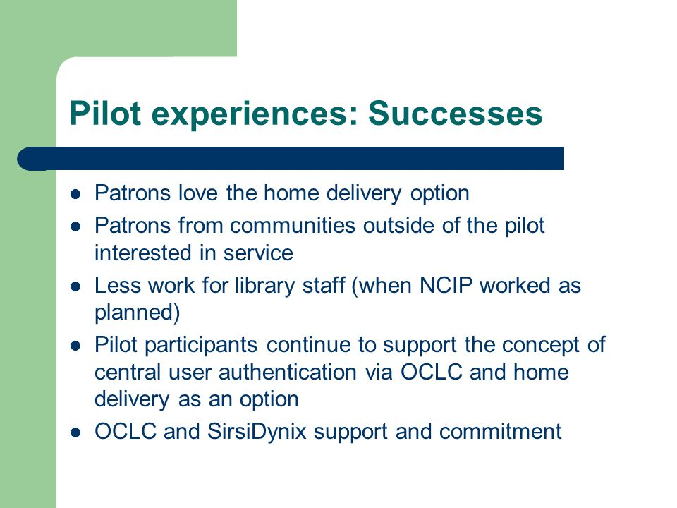Pilot experiences: Successes Patrons love the home delivery option Patrons from communities outside of the pilot interested in service Less work for library staff (when NCIP worked as planned) Pilot participants continue to support the concept of central user authentication via OCLC and home delivery as an option OCLC and SirsiDynix support and commitment