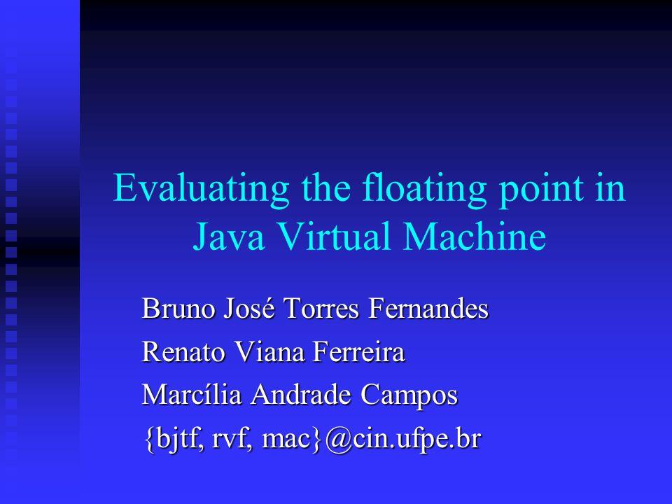 Evaluating the floating point in Java Virtual Machine Bruno José Torres Fernandes Renato Viana Ferreira Marcília Andrade Campos {bjtf, rvf, mac}@cin.ufpe.br