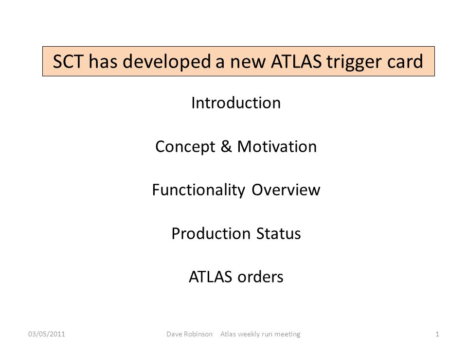 SCT has developed a new ATLAS trigger card Introduction Concept & Motivation Functionality Overview Production Status ATLAS orders 03/05/20111Dave Robinson Atlas weekly run meeting