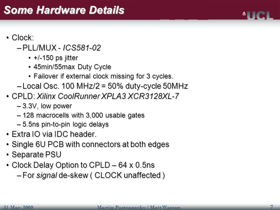 7 31 Mar. 2009Martin Postranecky / Matt Warren Some Hardware Details Clock:Clock: –PLL/MUX - ICS581-02 +/-150 ps jitter+/-150 ps jitter 45min/55max Du