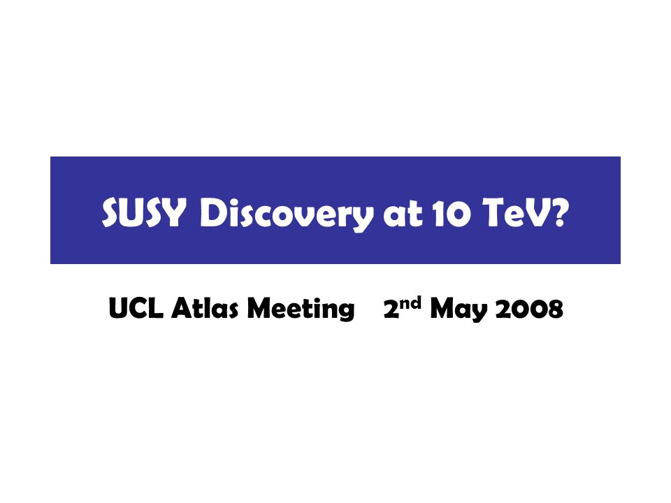 SUSY Discovery at 10 TeV UCL Atlas Meeting 2 nd May 2008