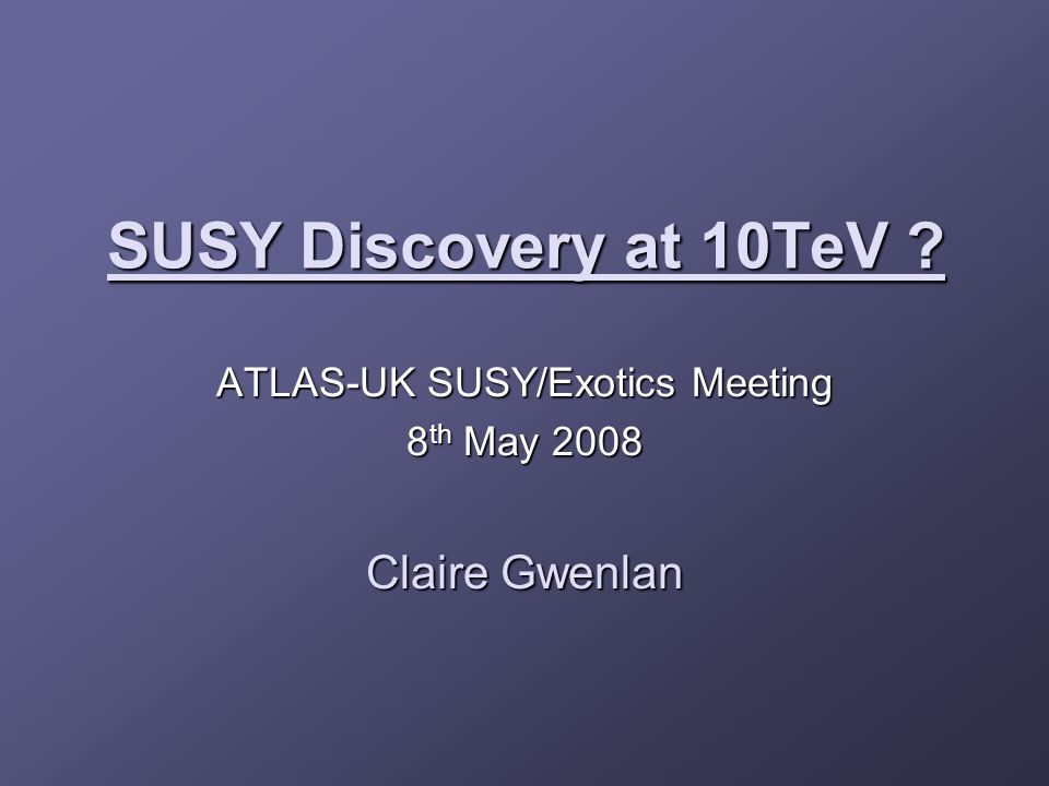 SUSY Discovery at 10TeV ATLAS-UK SUSY/Exotics Meeting 8 th May 2008 Claire Gwenlan