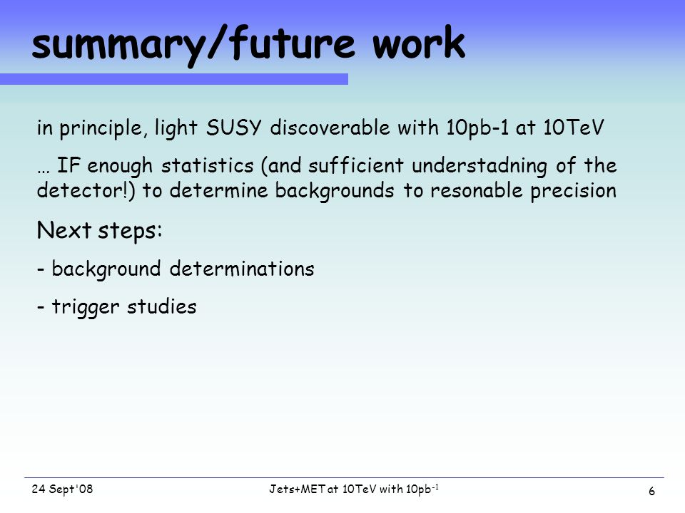 Jets+MET at 10TeV with 10pb -1 24 Sept 08 6 summary/future work in principle, light SUSY discoverable with 10pb-1 at 10TeV … IF enough statistics (and sufficient understadning of the detector!) to determine backgrounds to resonable precision Next steps: - background determinations - trigger studies